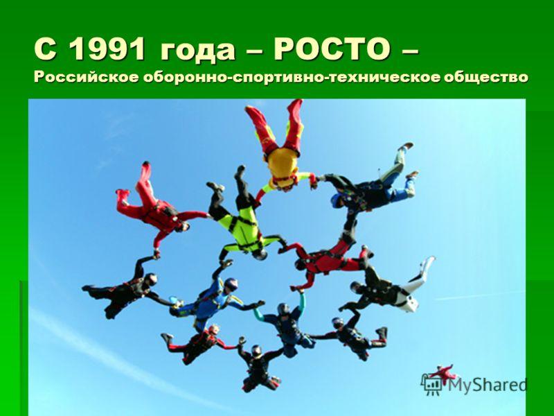 С 1991 года – РОСТО – Российское оборонно-спортивно-техническое общество