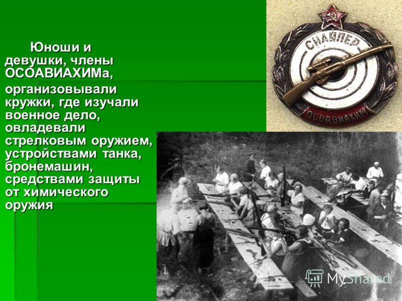Юноши и девушки, члены ОСОАВИАХИМа, организовывали кружки, где изучали военное дело, овладевали стрелковым оружием, устройствами танка, бронемашин, средствами защиты от химического оружия