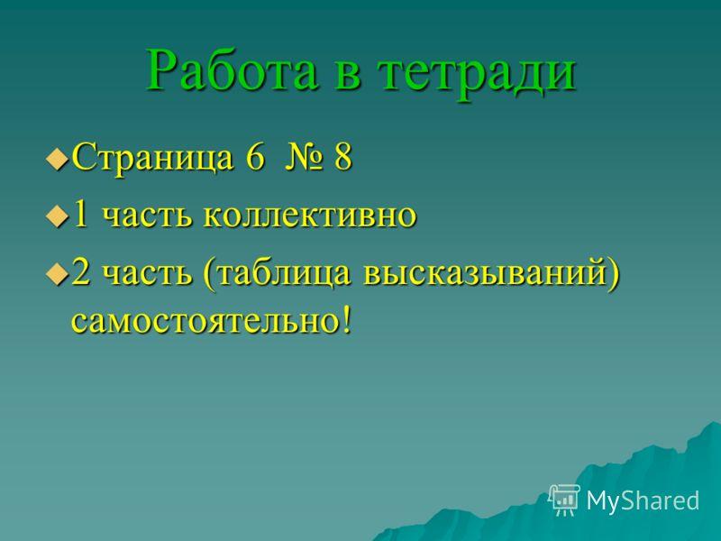 Работа в тетради Страница 6 8 Страница 6 8 1 часть коллективно 1 часть коллективно 2 часть (таблица высказываний) самостоятельно! 2 часть (таблица высказываний) самостоятельно!