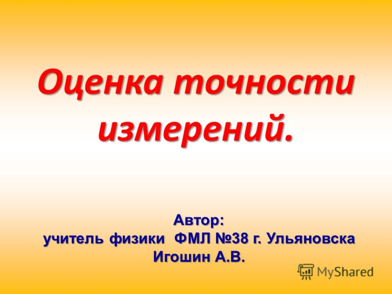 Оценка точности измерений. Автор: учитель физики ФМЛ 38 г. Ульяновска Игошин А.В.