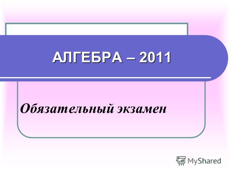 АЛГЕБРА – 2011 Обязательный экзамен