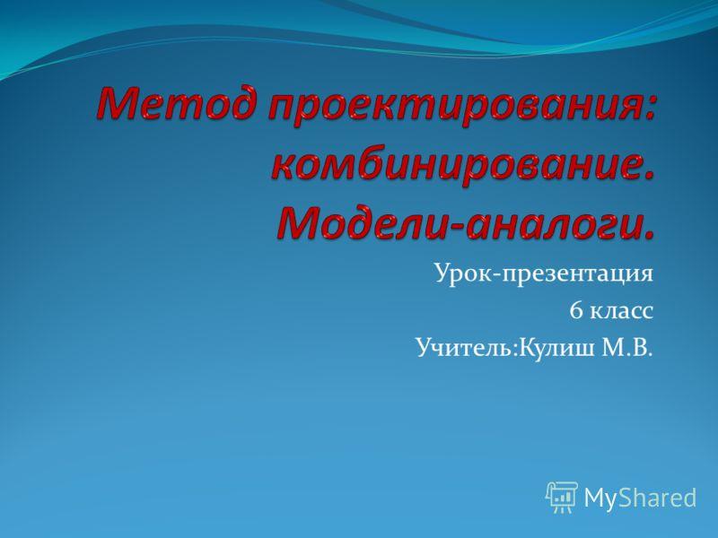 Урок-презентация 6 класс Учитель:Кулиш М.В.