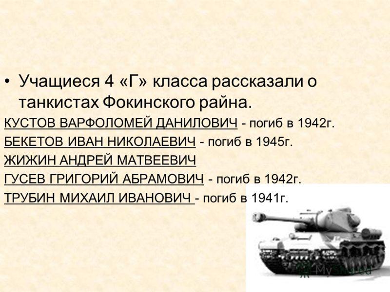 Учащиеся 4 «Г» класса рассказали о танкистах Фокинского райна. КУСТОВ ВАРФОЛОМЕЙ ДАНИЛОВИЧ - погиб в 1942г. БЕКЕТОВ ИВАН НИКОЛАЕВИЧ - погиб в 1945г. ЖИЖИН АНДРЕЙ МАТВЕЕВИЧ ГУСЕВ ГРИГОРИЙ АБРАМОВИЧ - погиб в 1942г. ТРУБИН МИХАИЛ ИВАНОВИЧ - погиб в 194