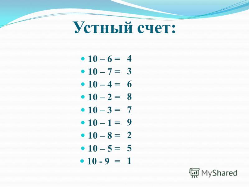 Устный счет: 10 – 6 = 10 – 7 = 10 – 4 = 10 – 2 = 10 – 3 = 10 – 1 = 10 – 8 = 10 – 5 = 10 - 9 = 4 3 6 8 7 9 2 5 1