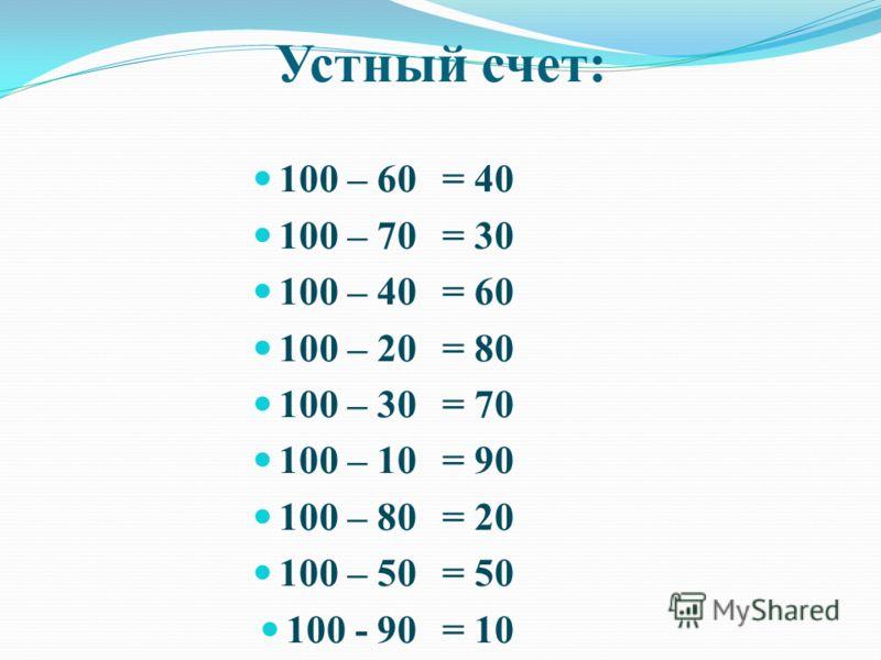 Устный счет: 100 – 60 100 – 70 100 – 40 100 – 20 100 – 30 100 – 10 100 – 80 100 – 50 100 - 90 = 40 = 30 = 60 = 80 = 70 = 90 = 20 = 50 = 10
