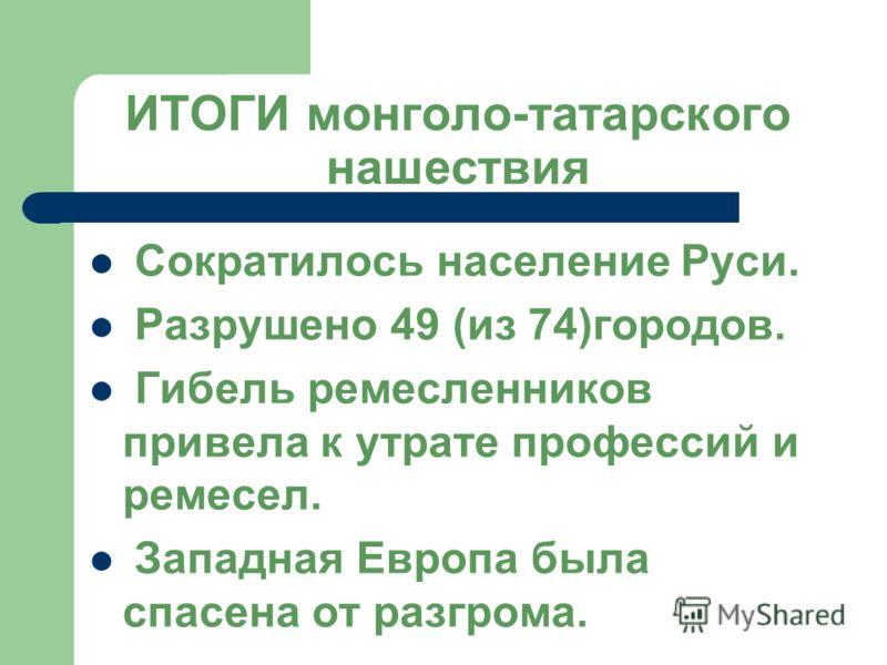 ИТОГИ монголо-татарского нашествия Сократилось население Руси. Разрушено 49 (из 74)городов. Гибель ремесленников привела к утрате профессий и ремесел. Западная Европа была спасена от разгрома.