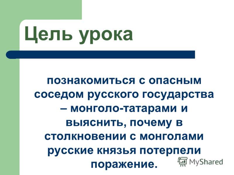 Цель урока познакомиться с опасным соседом русского государства – монголо-татарами и выяснить, почему в столкновении с монголами русские князья потерпели поражение.