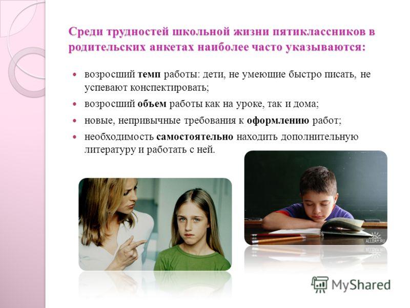 Среди трудностей школьной жизни пятиклассников в родительских анкетах наиболее часто указываются: возросший темп работы: дети, не умеющие быстро писать, не успевают конспектировать; возросший объем работы как на уроке, так и дома; новые, непривычные