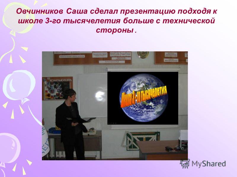 Овчинников Саша сделал презентацию подходя к школе 3-го тысячелетия больше с технической стороны.