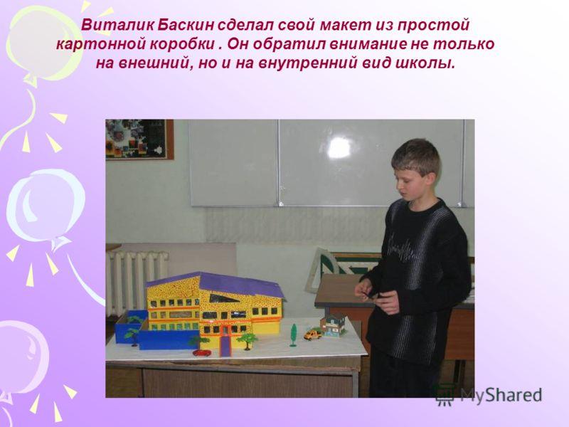 Виталик Баскин сделал свой макет из простой картонной коробки. Он обратил внимание не только на внешний, но и на внутренний вид школы.