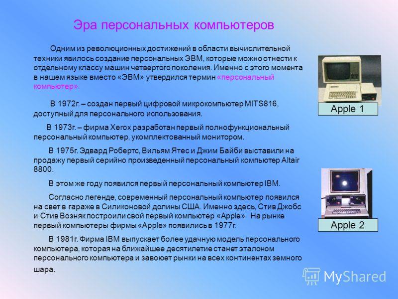 Эра персональных компьютеров Одним из революционных достижений в области вычислительной техники явилось создание персональных ЭВМ, которые можно отнести к отдельному классу машин четвертого поколения. Именно с этого момента в нашем языке вместо «ЭВМ»