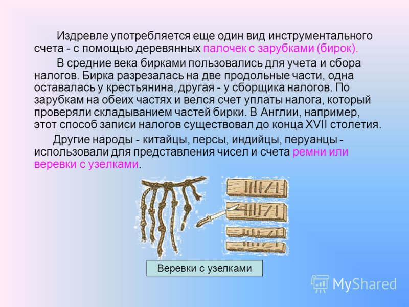 Издревле употребляется еще один вид инструментального счета - с помощью деревянных палочек с зарубками (бирок). В средние века бирками пользовались для учета и сбора налогов. Бирка разрезалась на две продольные части, одна оставалась у крестьянина, д