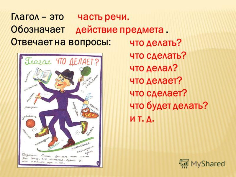 Глагол – это Обозначает Отвечает на вопросы: часть речи. действие предмета. что делать? что сделать? что делал? что делает? что сделает? что будет делать? и т. д.