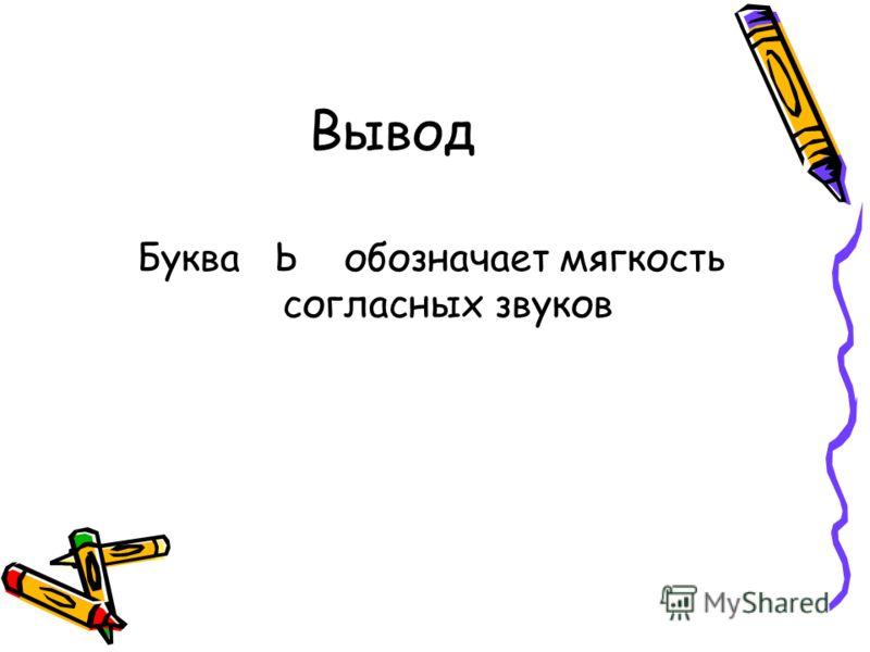 Вывод Буква Ь обозначает мягкость согласных звуков