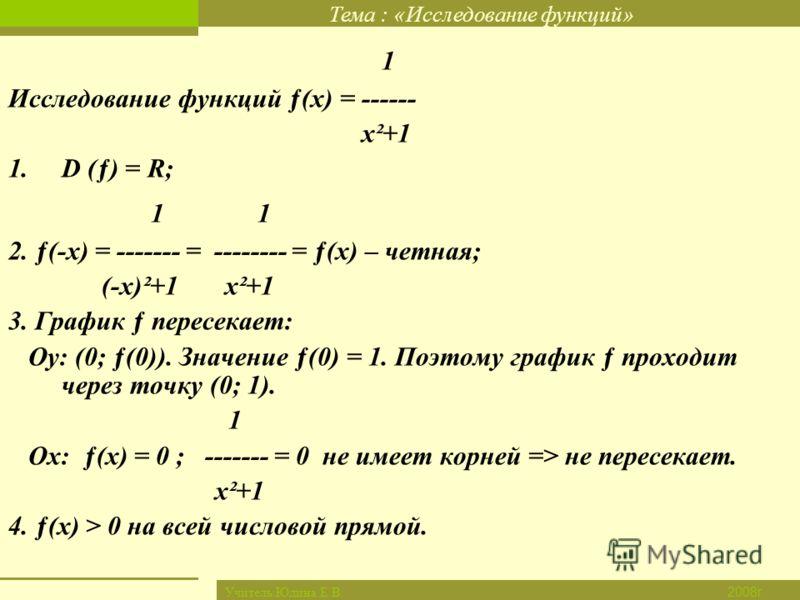 Тема : «Исследование функций» Новый материал Закрепление Итог урока Дом. задание Проверка д/з Цель урока 2008г. Учитель:Юдина Е.В. 1 Исследование функций ƒ(х) = ------ х²+1 1.D (ƒ) = R; 1 2. ƒ(-х) = ------- = -------- = ƒ(х) – четная; (-х)²+1 х²+1 3.