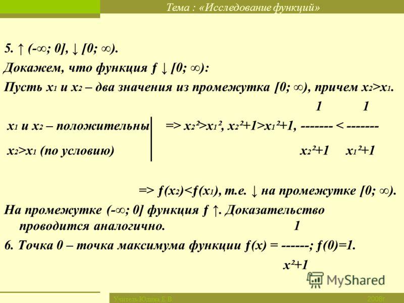 Тема : «Исследование функций» Новый материал Закрепление Итог урока Дом. задание Проверка д/з Цель урока 2008г. Учитель:Юдина Е.В. 5. (-; 0], [0; ). Докажем, что функция ƒ [0; ): Пусть х 1 и х 2 – два значения из промежутка [0; ), причем х 2 >х 1. 1