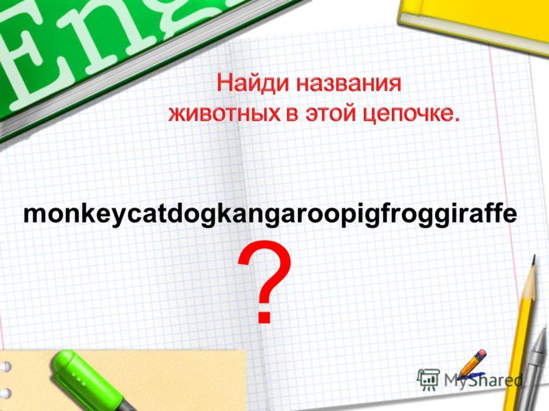 monkeycatdogkangaroopigfroggiraffe ?