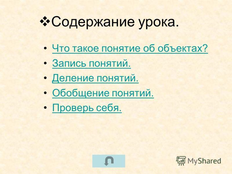 Содержание урока. Что такое понятие об объектах? Запись понятий. Деление понятий. Обобщение понятий. Проверь себя.