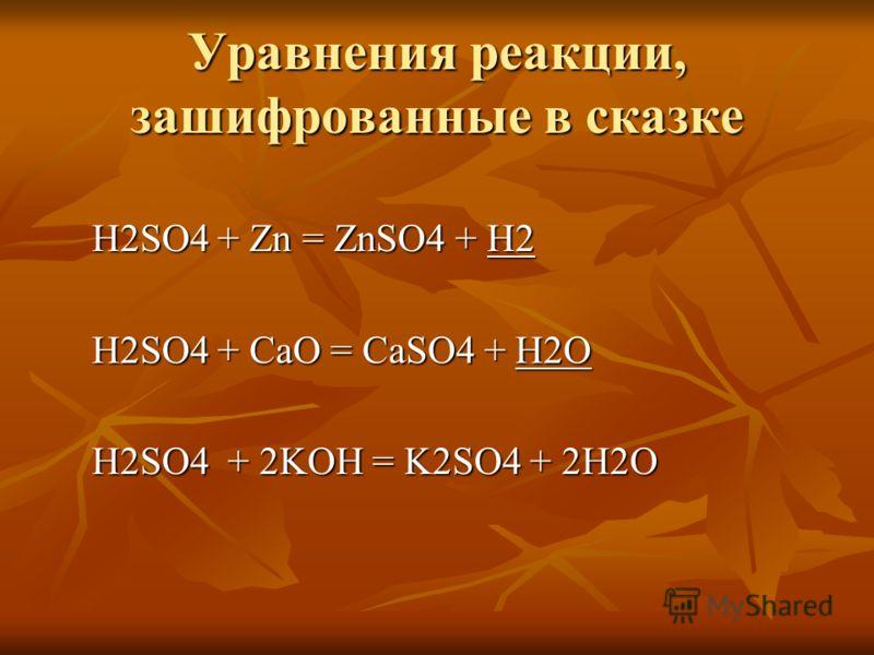 Уравнения реакции, зашифрованные в сказке H2SO4 + Zn = ZnSO4 + H2 H2SO4 + Zn = ZnSO4 + H2 H2SO4 + CaO = CaSO4 + H2O H2SO4 + CaO = CaSO4 + H2O H2SO4 + 2KOH = K2SO4 + 2H2O H2SO4 + 2KOH = K2SO4 + 2H2O