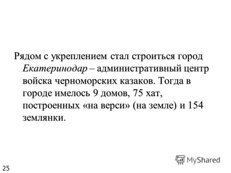 Рядом с укреплением стал строиться город Екатеринодар – административный центр войска черноморских казаков. Тогда в городе имелось 9 домов, 75 хат, построенных «на верси» (на земле) и 154 землянки. 25