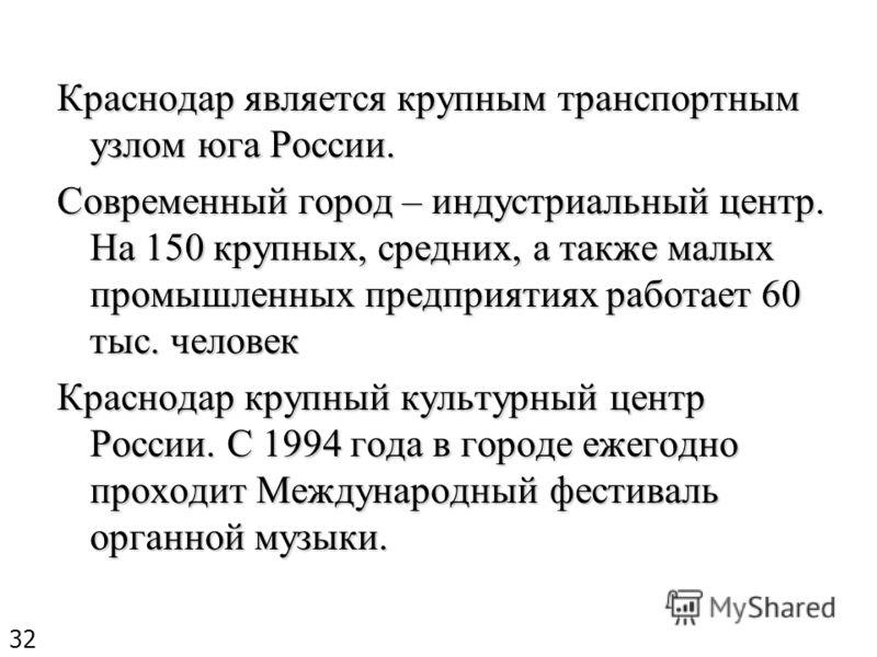 Краснодар является крупным транспортным узлом юга России. Современный город – индустриальный центр. На 150 крупных, средних, а также малых промышленных предприятиях работает 60 тыс. человек Краснодар крупный культурный центр России. С 1994 года в гор