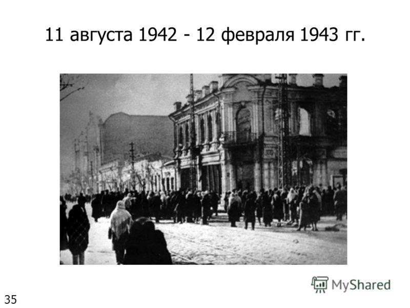 11 августа 1942 - 12 февраля 1943 гг. 35
