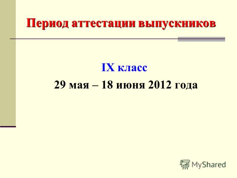 Период аттестации выпускников IX класс 29 мая – 18 июня 2012 года