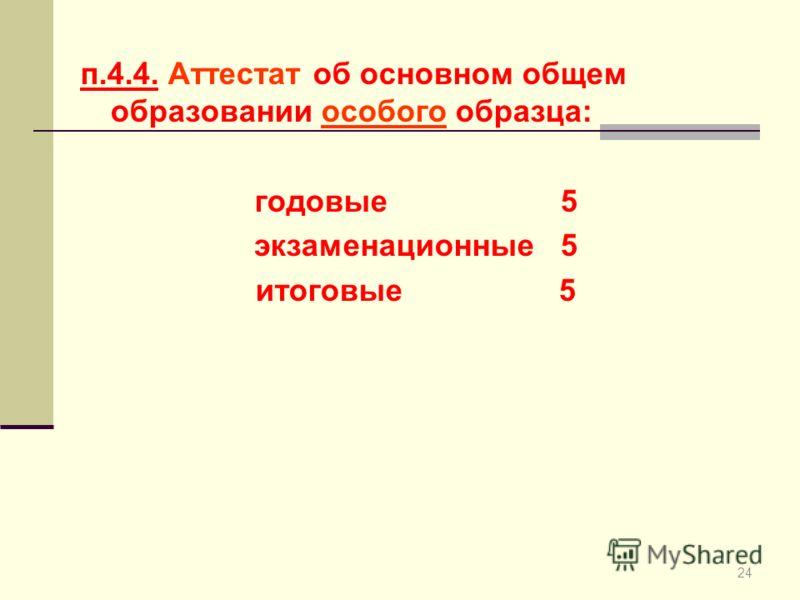 24 п.4.4. Аттестат об основном общем образовании особого образца: годовые 5 экзаменационные 5 итоговые 5
