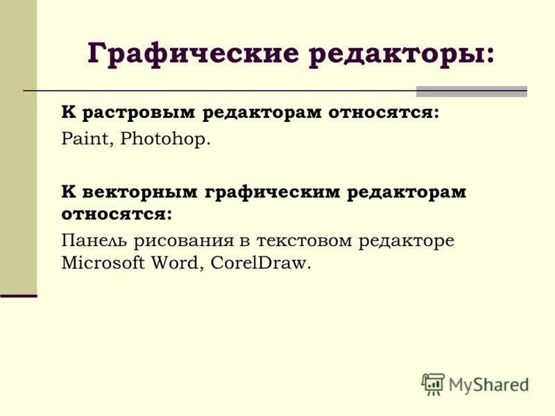 Графические редакторы: К растровым редакторам относятся: Paint, Photohop. К векторным графическим редакторам относятся: Панель рисования в текстовом редакторе Microsoft Word, CorelDraw.