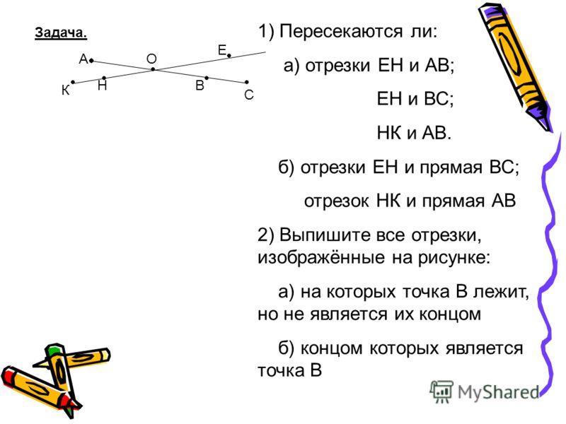 Задача. А В О Е С Н К 1) Пересекаются ли: а) отрезки ЕН и АВ; ЕН и ВС; НК и АВ. б) отрезки ЕН и прямая ВС; отрезок НК и прямая АВ 2) Выпишите все отрезки, изображённые на рисунке: а) на которых точка В лежит, но не является их концом б) концом которы