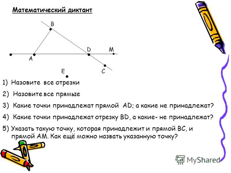 Математический диктант В D А Е М С 1)Назовите все отрезки 2) Назовите все прямые 3) Какие точки принадлежат прямой АD; а какие не принадлежат? 4) Какие точки принадлежат отрезку ВD, а какие- не принадлежат? 5)Указать такую точку, которая принадлежит