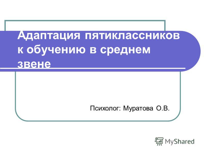 Адаптация пятиклассников к обучению в среднем звене Психолог: Муратова О.В.
