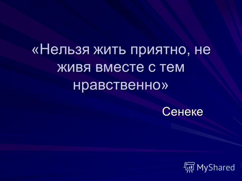 «Нельзя жить приятно, не живя вместе с тем нравственно» Сенеке