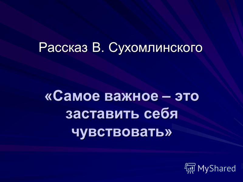 «Самое важное – это заставить себя чувствовать» Рассказ В. Сухомлинского