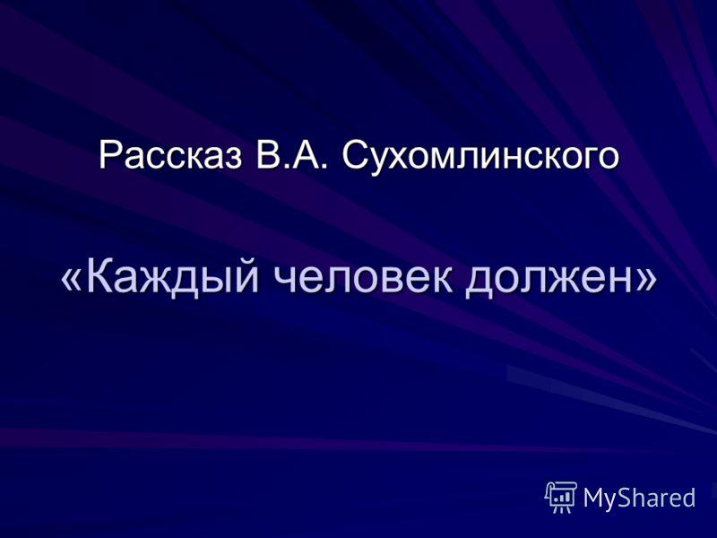 «Каждый человек должен» Рассказ В.А. Сухомлинского