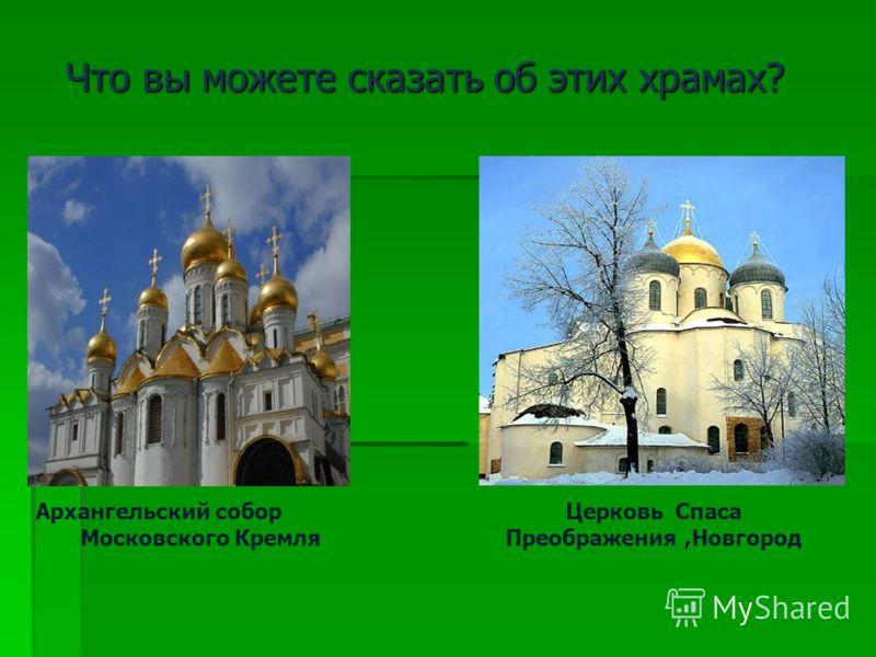 Что вы можете сказать об этих храмах? Что вы можете сказать об этих храмах? Архангельский собор Московского Кремля Церковь Спаса Преображения,Новгород