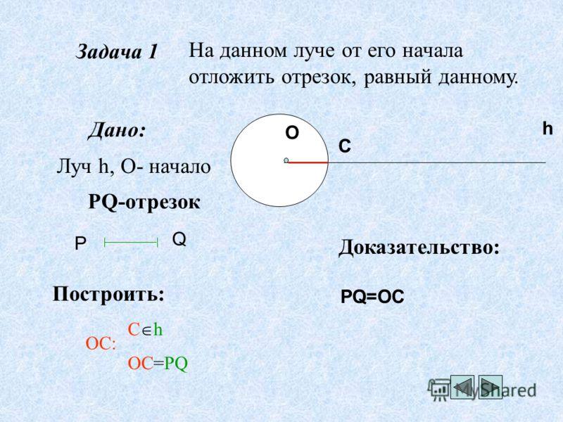 Задача 1 На данном луче от его начала отложить отрезок, равный данному. Дано: Луч h, О- начало PQ-отрезок Построить: С h ОС=PQ Доказательство: OС: Р Q О h C PQ=OC
