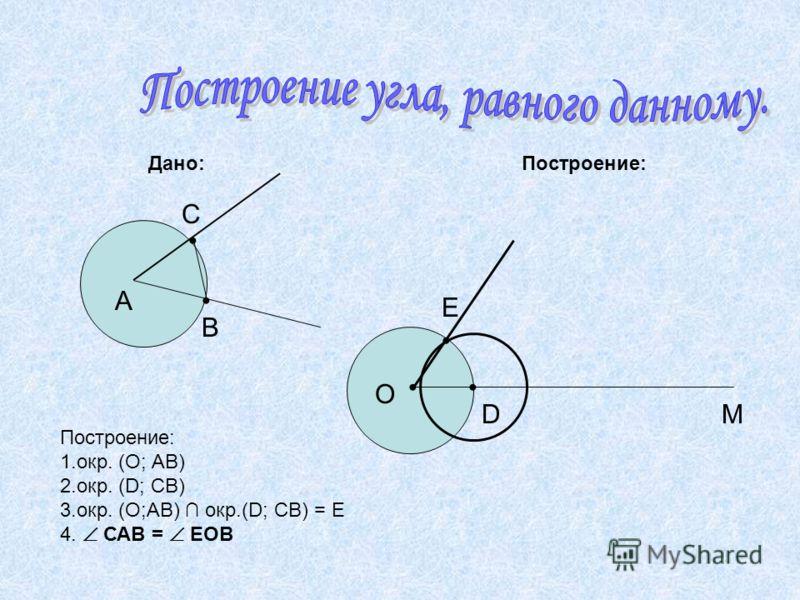 Дано: Построение: А О М С В D Е Построение: 1.окр. (О; АВ) 2.окр. (D; СВ) 3.окр. (О;АВ) окр.(D; СВ) = Е 4. САВ = ЕОВ
