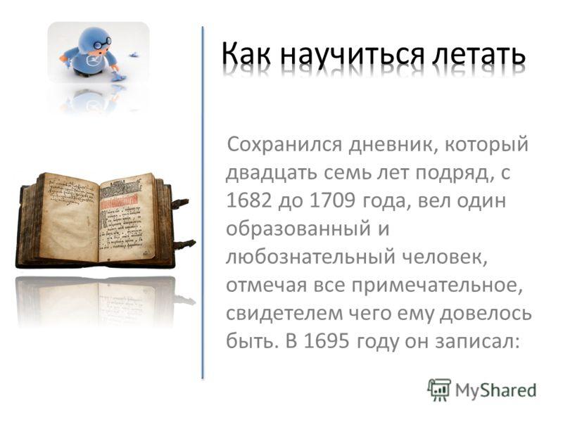 Сохранился дневник, который двадцать семь лет подряд, с 1682 до 1709 года, вел один образованный и любознательный человек, отмечая все примечательное, свидетелем чего ему довелось быть. В 1695 году он записал: