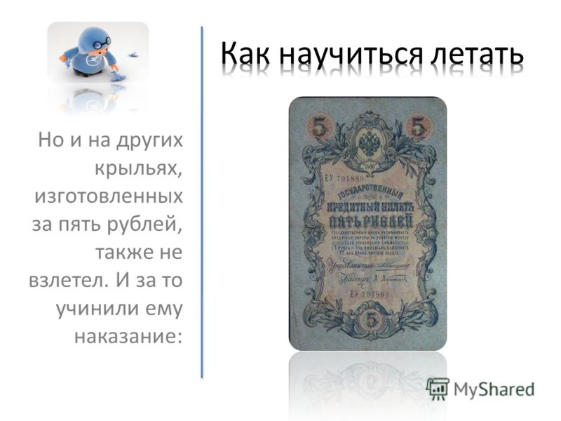 Но и на других крыльях, изготовленных за пять рублей, также не взлетел. И за то учинили ему наказание: