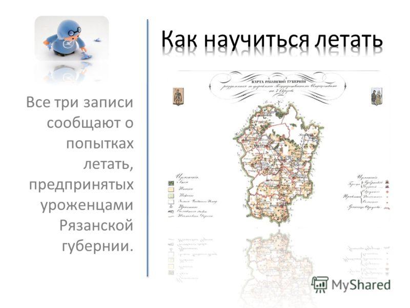 Все три записи сообщают о попытках летать, предпринятых уроженцами Рязанской губернии.