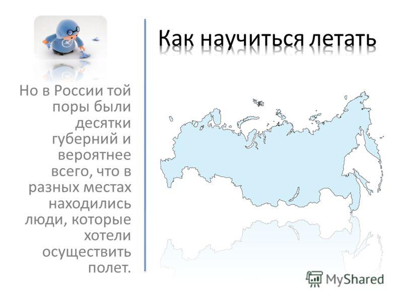 Но в России той поры были десятки губерний и вероятнее всего, что в разных местах находились люди, которые хотели осуществить полет.