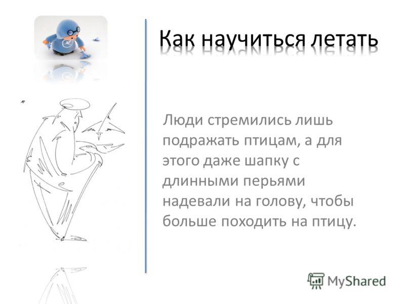Люди стремились лишь подражать птицам, а для этого даже шапку с длинными перьями надевали на голову, чтобы больше походить на птицу.