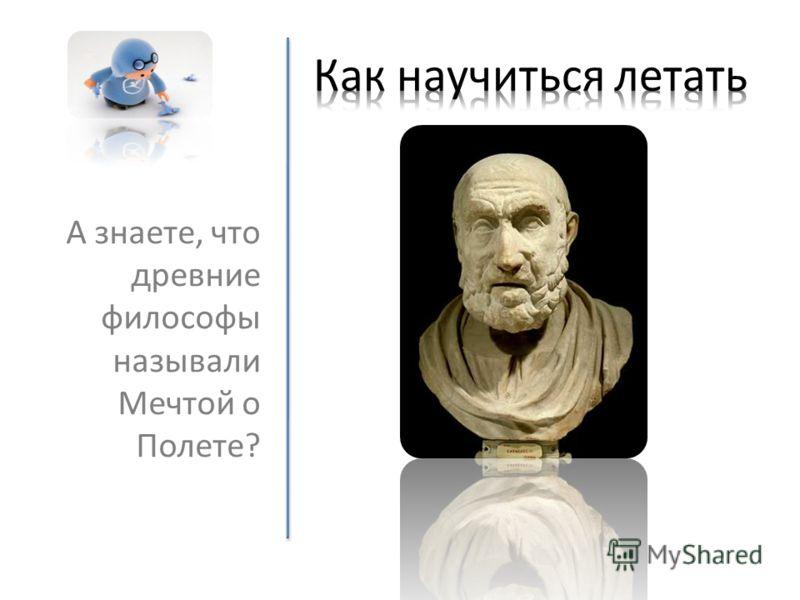 А знаете, что древние философы называли Мечтой о Полете?
