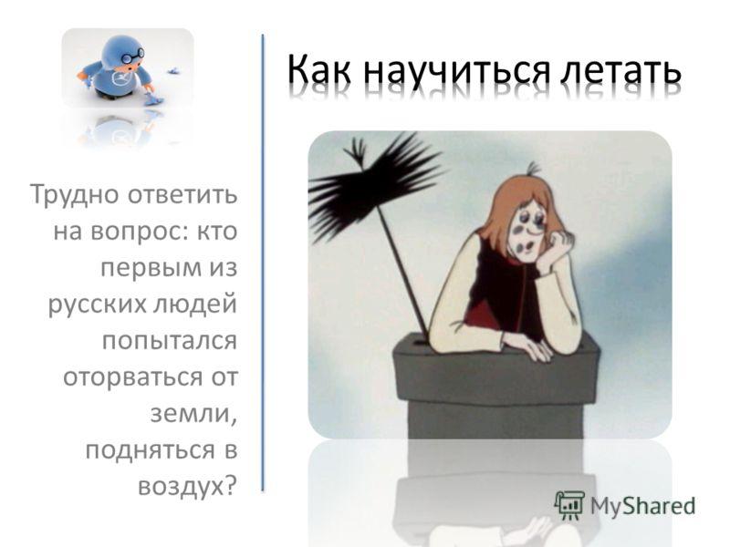 Трудно ответить на вопрос: кто первым из русских людей попытался оторваться от земли, подняться в воздух?