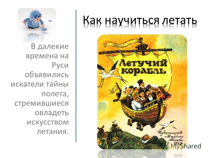 В далекие времена на Руси объявились искатели тайны полета, стремившиеся овладеть искусством летания.
