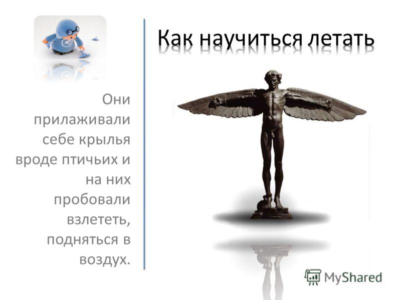 Они прилаживали себе крылья вроде птичьих и на них пробовали взлететь, подняться в воздух.