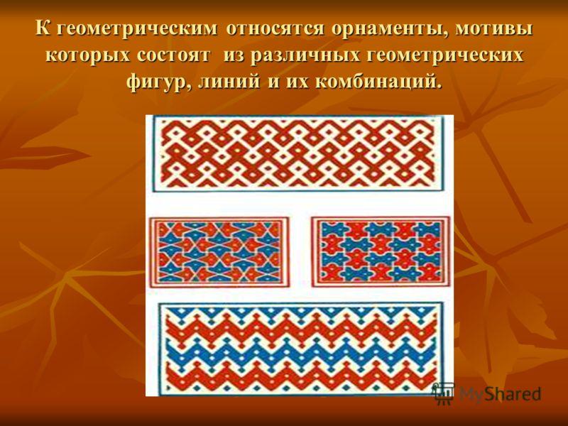 К геометрическим относятся орнаменты, мотивы которых состоят из различных геометрических фигур, линий и их комбинаций.