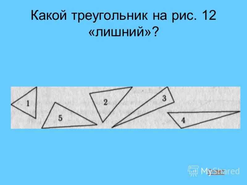 Какой треугольник на рис. 12 «лишний»? Ответ