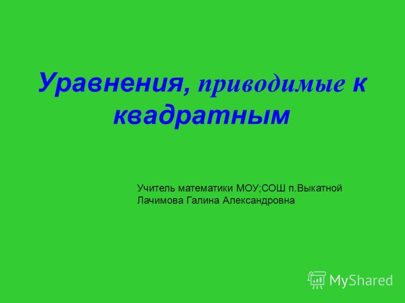 Уравнения, приводимые к квадратным Учитель математики МОУ;СОШ п.Выкатной Лачимова Галина Александровна